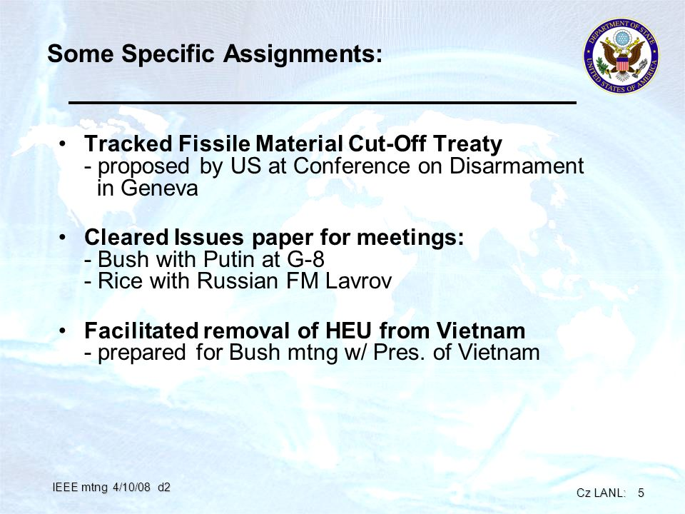 Cz LANL: 5 IEEE mtng 4/10/08 d2 Some Specific Assignments: Tracked Fissile Material Cut-Off Treaty - proposed by US at Conference on Disarmament in Geneva Cleared Issues paper for meetings: - Bush with Putin at G-8 - Rice with Russian FM Lavrov Facilitated removal of HEU from Vietnam - prepared for Bush mtng w/ Pres.