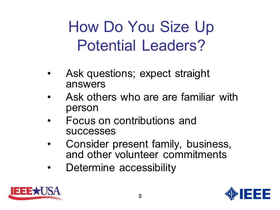 9 How Do You Size Up Potential Leaders? Ask questions; expect straight answers Ask others who are are familiar with person Focus on contributions and