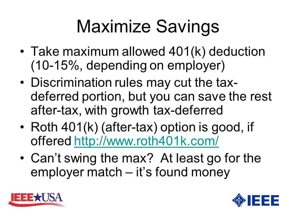 Maximize Savings Take maximum allowed 401(k) deduction (10-15%, depending on employer) Discrimination rules may cut the tax- deferred portion, but you can save the rest after-tax, with growth tax-deferred Roth 401(k) (after-tax) option is good, if offered http://www.roth401k.com/http://www.roth401k.com/ Cant swing the max.