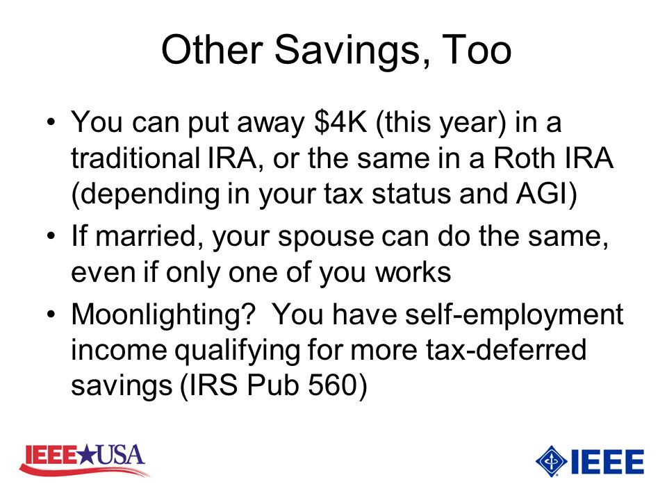 Other Savings, Too You can put away $4K (this year) in a traditional IRA, or the same in a Roth IRA (depending in your tax status and AGI) If married, your spouse can do the same, even if only one of you works Moonlighting.