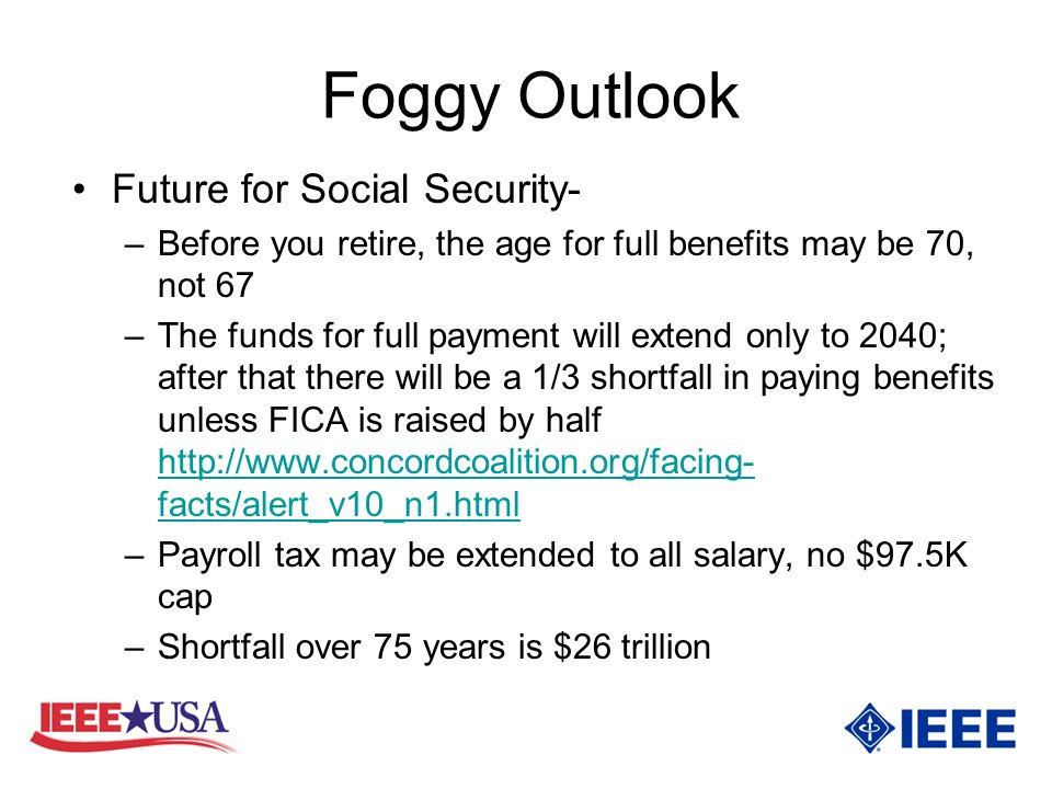 Foggy Outlook Future for Social Security- –Before you retire, the age for full benefits may be 70, not 67 –The funds for full payment will extend only to 2040; after that there will be a 1/3 shortfall in paying benefits unless FICA is raised by half http://www.concordcoalition.org/facing- facts/alert_v10_n1.html http://www.concordcoalition.org/facing- facts/alert_v10_n1.html –Payroll tax may be extended to all salary, no $97.5K cap –Shortfall over 75 years is $26 trillion