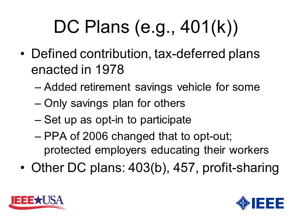 DC Plans (e.g., 401(k)) Defined contribution, tax-deferred plans enacted in 1978 –Added retirement savings vehicle for some –Only savings plan for others –Set up as opt-in to participate –PPA of 2006 changed that to opt-out; protected employers educating their workers Other DC plans: 403(b), 457, profit-sharing