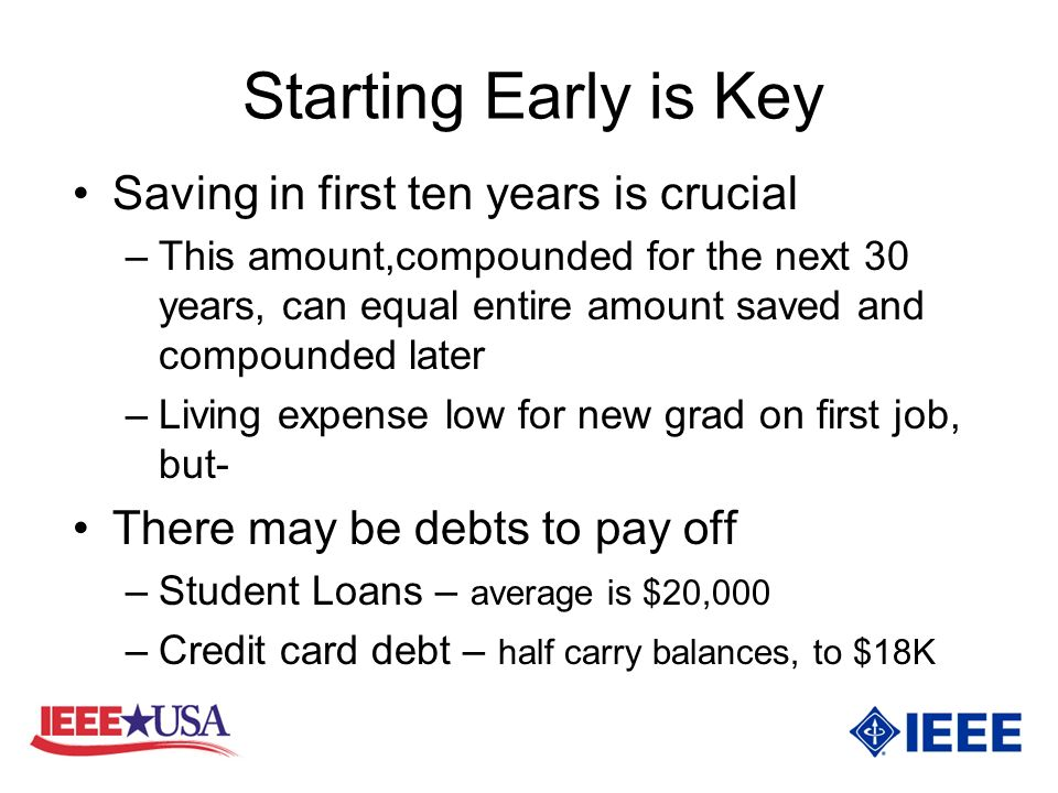 Starting Early is Key Saving in first ten years is crucial –This amount,compounded for the next 30 years, can equal entire amount saved and compounded later –Living expense low for new grad on first job, but- There may be debts to pay off –Student Loans – average is $20,000 –Credit card debt – half carry balances, to $18K