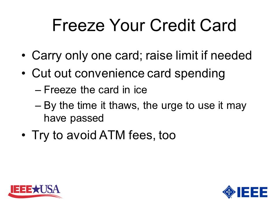 Freeze Your Credit Card Carry only one card; raise limit if needed Cut out convenience card spending –Freeze the card in ice –By the time it thaws, the urge to use it may have passed Try to avoid ATM fees, too