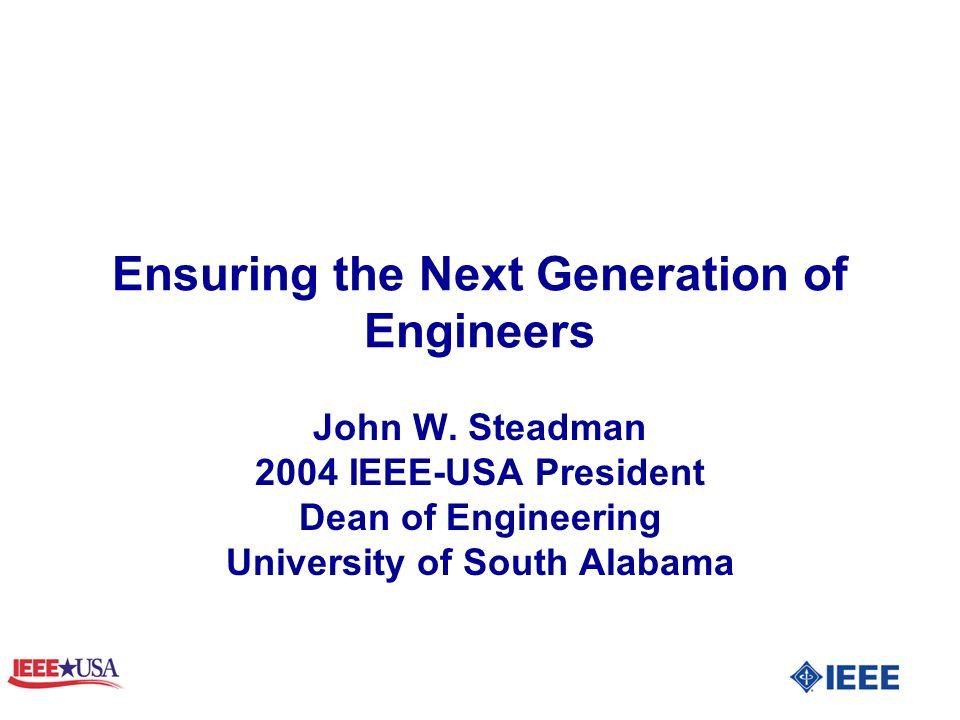 Ensuring the Next Generation of Engineers John W. Steadman 2004 IEEE-USA President Dean of Engineering University of South Alabama