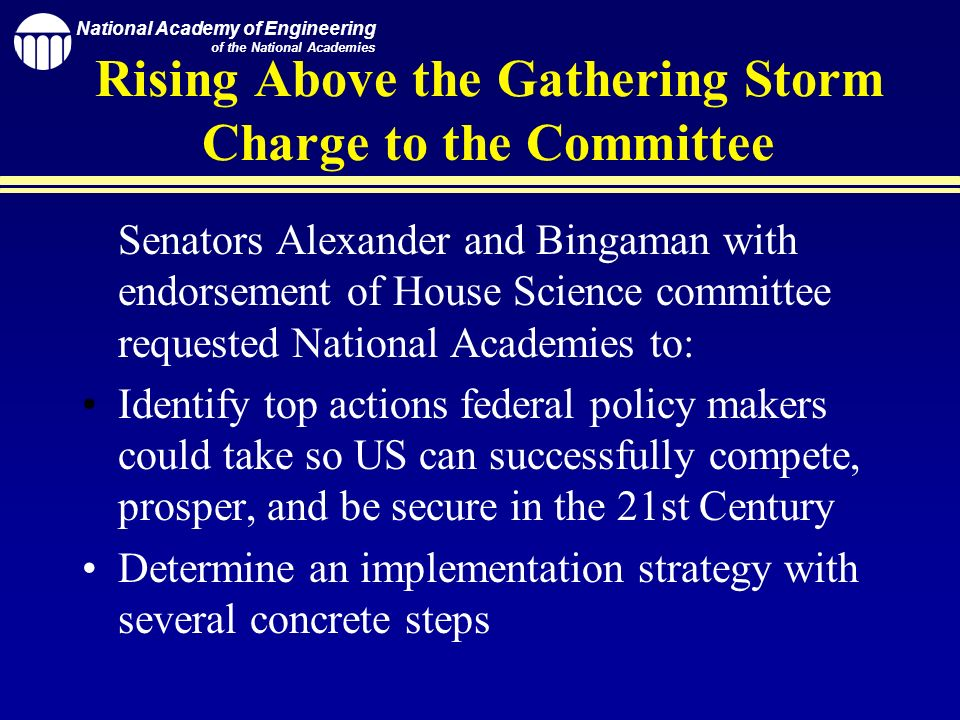 National Academy of Engineering of the National Academies Rising Above the Gathering Storm Charge to the Committee Senators Alexander and Bingaman with endorsement of House Science committee requested National Academies to: Identify top actions federal policy makers could take so US can successfully compete, prosper, and be secure in the 21st Century Determine an implementation strategy with several concrete steps