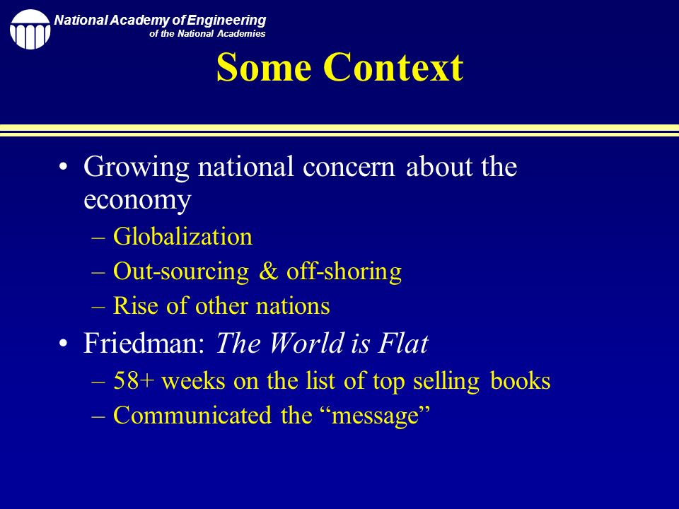 National Academy of Engineering of the National Academies Some Context Growing national concern about the economy –Globalization –Out-sourcing & off-shoring –Rise of other nations Friedman: The World is Flat –58+ weeks on the list of top selling books –Communicated the message