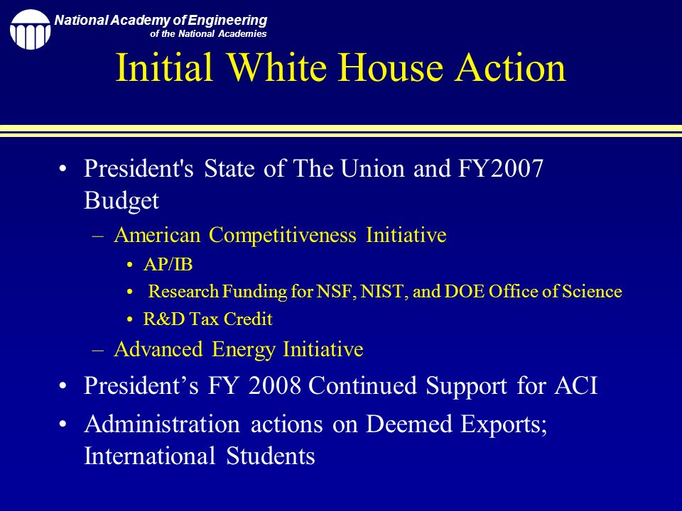 National Academy of Engineering of the National Academies Initial White House Action President s State of The Union and FY2007 Budget –American Competitiveness Initiative AP/IB Research Funding for NSF, NIST, and DOE Office of Science R&D Tax Credit –Advanced Energy Initiative Presidents FY 2008 Continued Support for ACI Administration actions on Deemed Exports; International Students