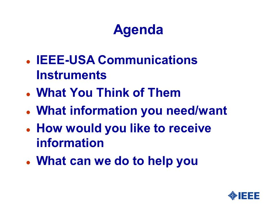 Agenda l IEEE-USA Communications Instruments l What You Think of Them l What information you need/want l How would you like to receive information l What can we do to help you