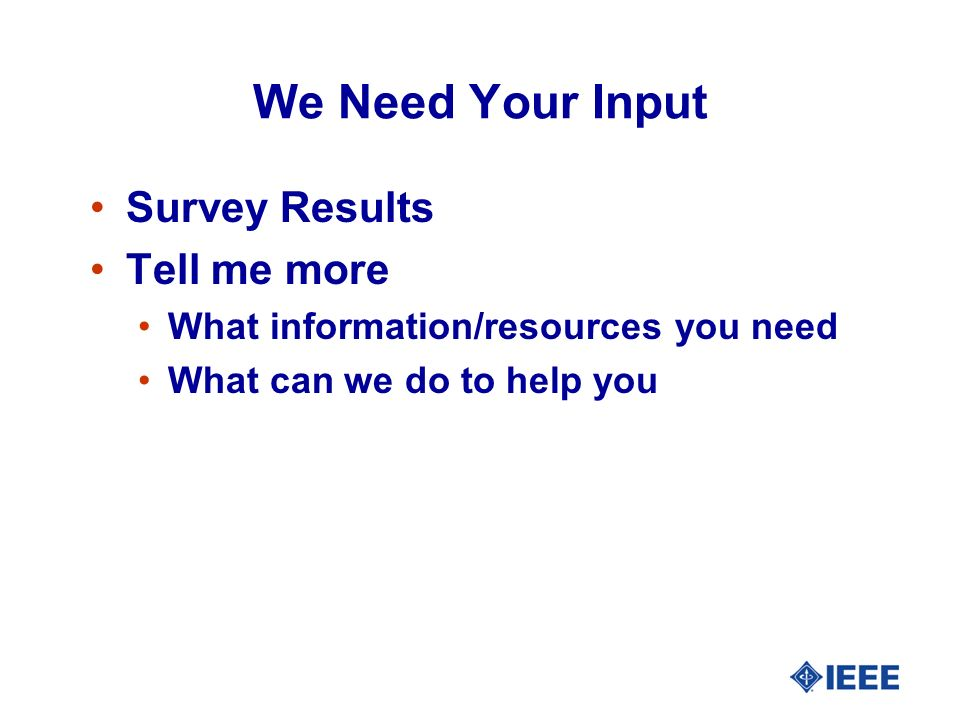 We Need Your Input Survey Results Tell me more What information/resources you need What can we do to help you