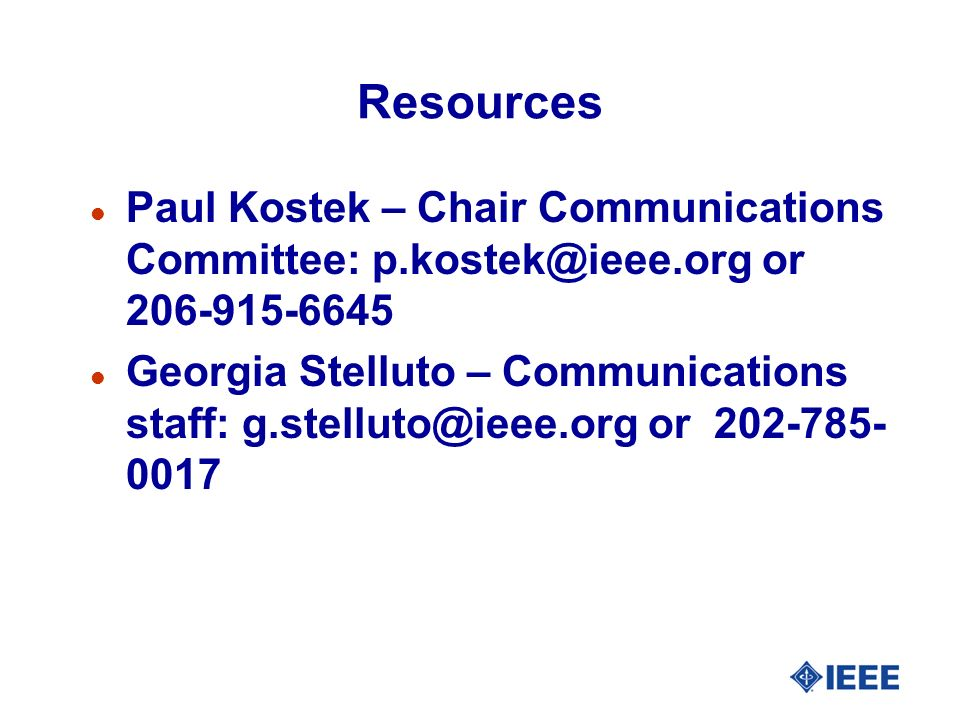 Resources l Paul Kostek – Chair Communications Committee: p.kostek@ieee.org or 206-915-6645 l Georgia Stelluto – Communications staff: g.stelluto@ieee