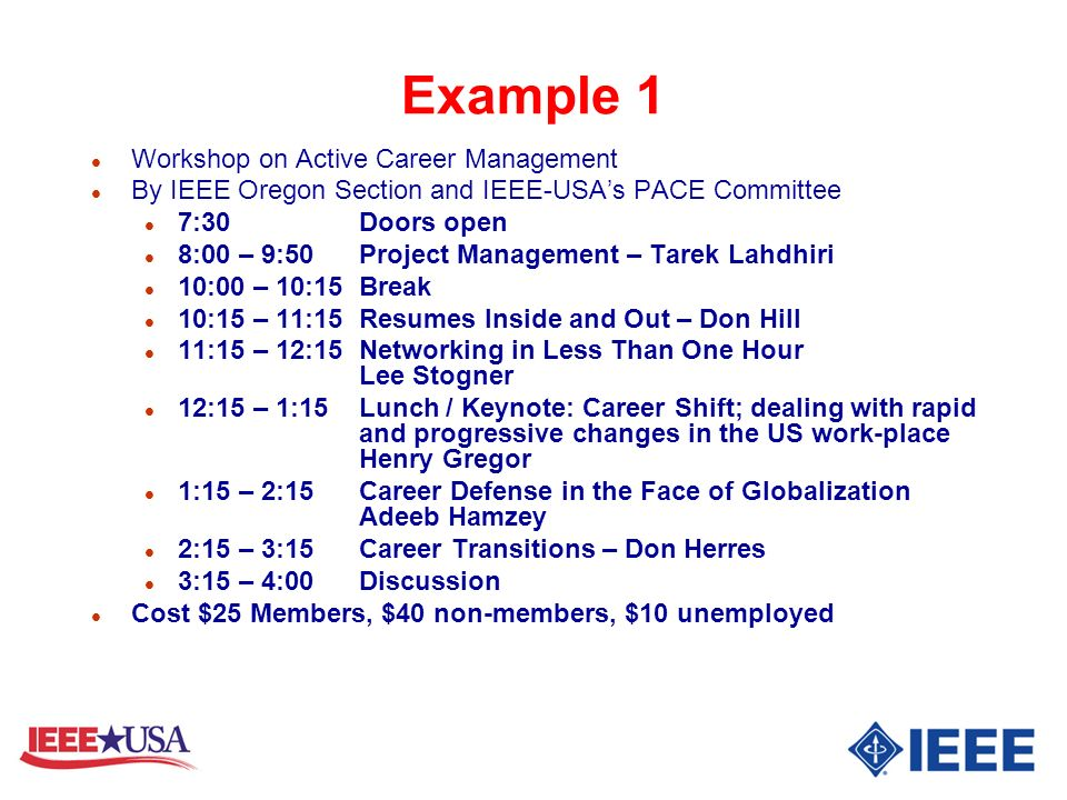 Example 1 l Workshop on Active Career Management l By IEEE Oregon Section and IEEE-USAs PACE Committee l 7:30Doors open l 8:00 – 9:50 Project Management – Tarek Lahdhiri l 10:00 – 10:15 Break l 10:15 – 11:15 Resumes Inside and Out – Don Hill l 11:15 – 12:15 Networking in Less Than One Hour Lee Stogner l 12:15 – 1:15 Lunch / Keynote: Career Shift; dealing with rapid and progressive changes in the US work-place Henry Gregor l 1:15 – 2:15 Career Defense in the Face of Globalization Adeeb Hamzey l 2:15 – 3:15 Career Transitions – Don Herres l 3:15 – 4:00 Discussion l Cost $25 Members, $40 non-members, $10 unemployed