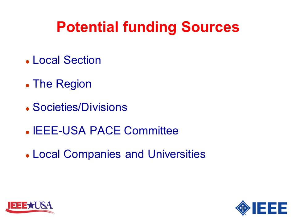 Potential funding Sources l Local Section l The Region l Societies/Divisions l IEEE-USA PACE Committee l Local Companies and Universities
