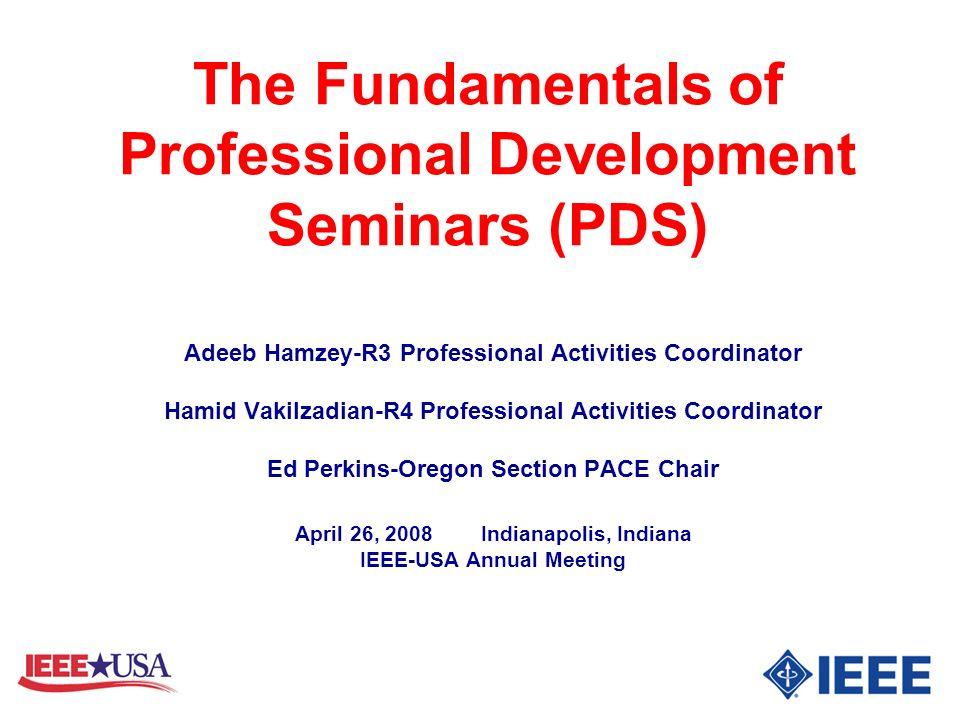 The Fundamentals of Professional Development Seminars (PDS) Adeeb Hamzey-R3 Professional Activities Coordinator Hamid Vakilzadian-R4 Professional Acti