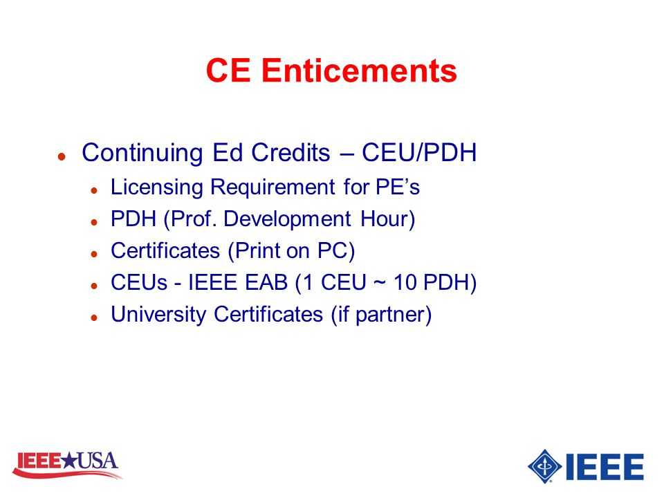 CE Enticements l Continuing Ed Credits – CEU/PDH l Licensing Requirement for PEs l PDH (Prof. Development Hour) l Certificates (Print on PC) l CEUs -