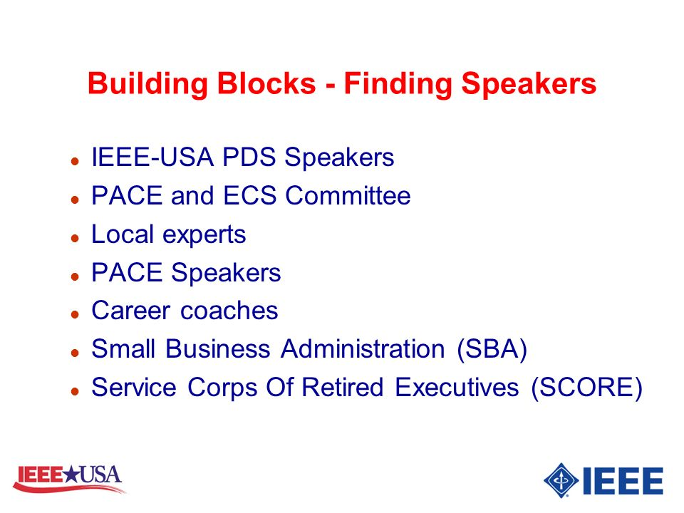 Building Blocks - Finding Speakers l IEEE-USA PDS Speakers l PACE and ECS Committee l Local experts l PACE Speakers l Career coaches l Small Business