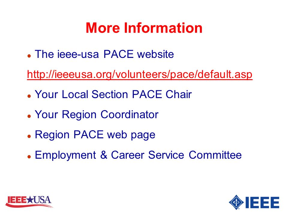 More Information l The ieee-usa PACE website http://ieeeusa.org/volunteers/pace/default.asp l Your Local Section PACE Chair l Your Region Coordinator