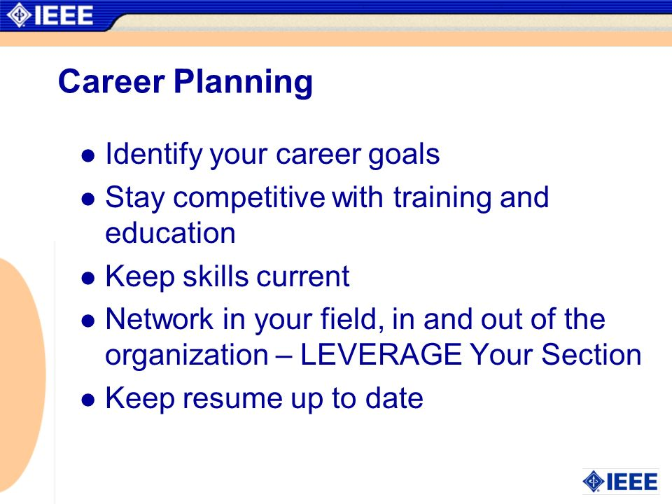 Career Planning Identify your career goals Stay competitive with training and education Keep skills current Network in your field, in and out of the o