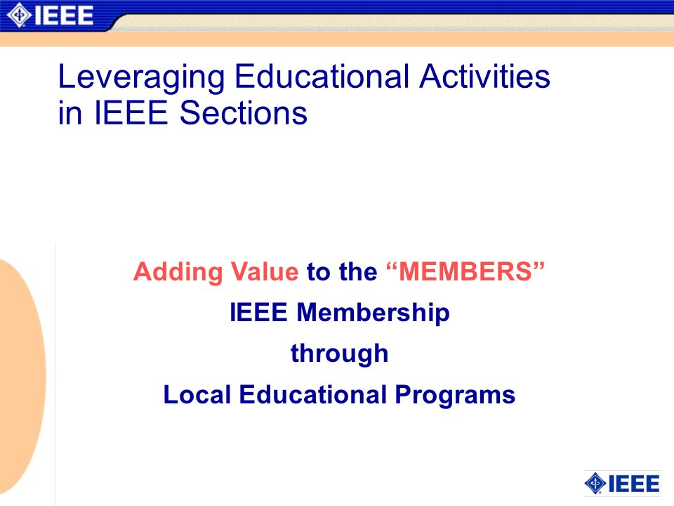 Adding Value to the MEMBERS IEEE Membership through Local Educational Programs Leveraging Educational Activities in IEEE Sections