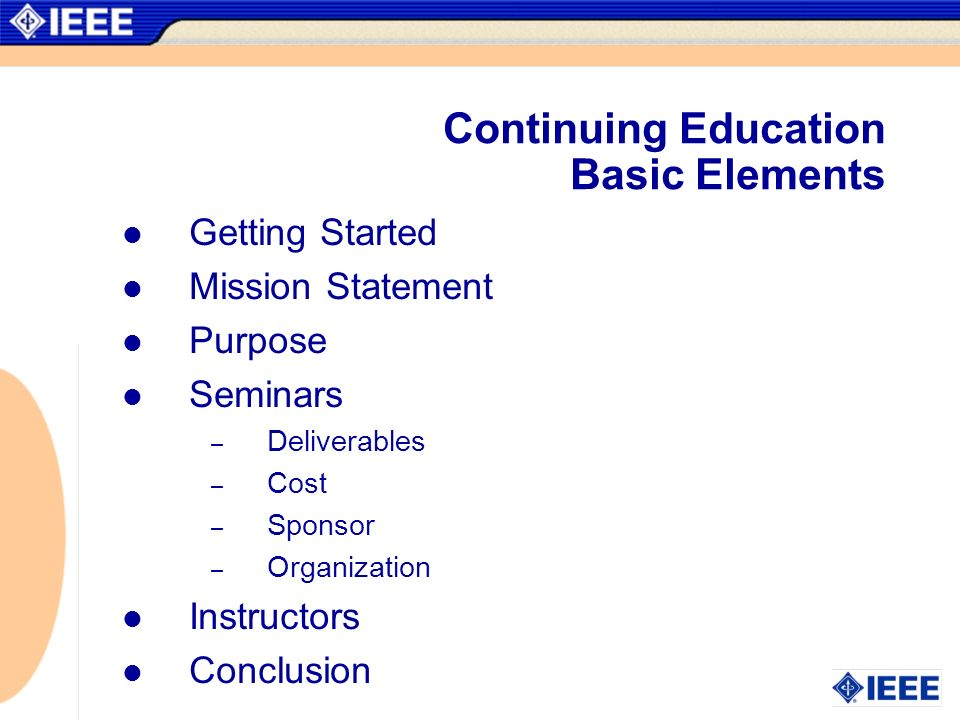 Continuing Education Basic Elements Getting Started Mission Statement Purpose Seminars – Deliverables – Cost – Sponsor – Organization Instructors Conclusion