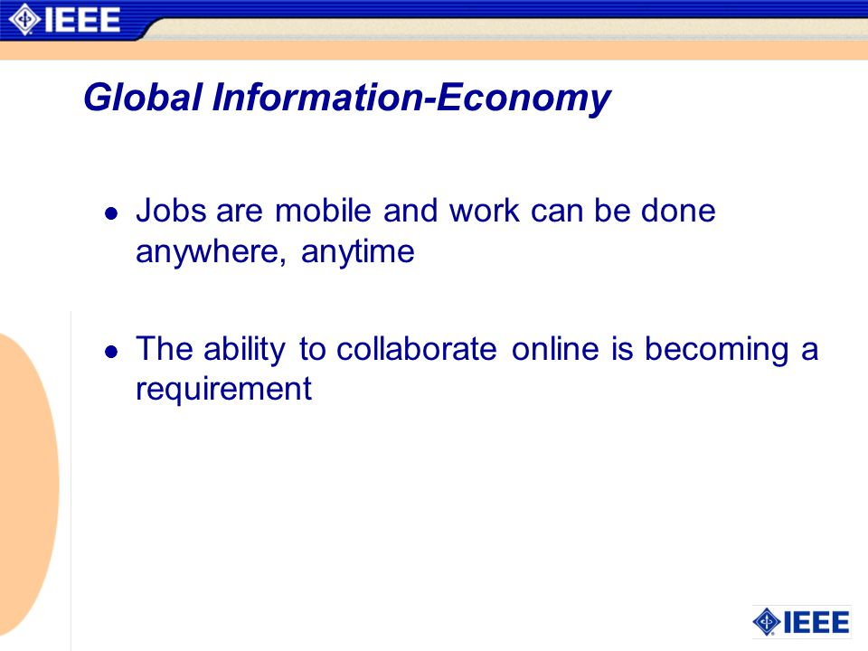 Global Information-Economy Jobs are mobile and work can be done anywhere, anytime The ability to collaborate online is becoming a requirement