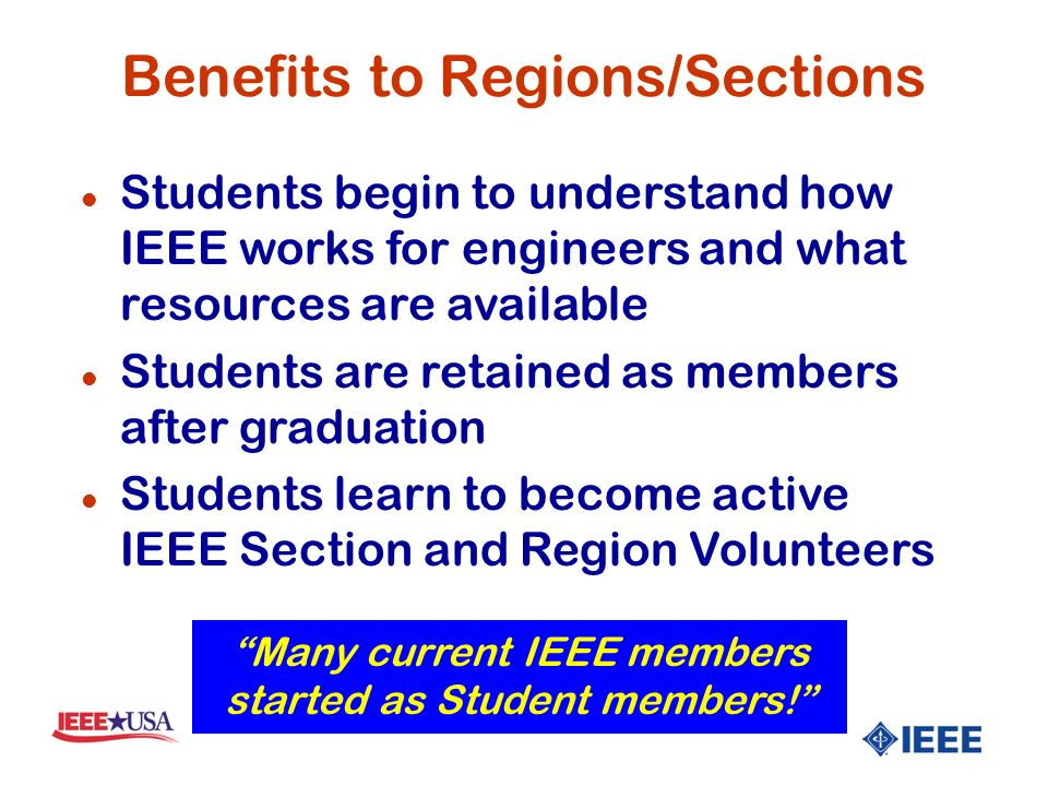 Benefits to Regions/Sections l Students begin to understand how IEEE works for engineers and what resources are available l Students are retained as members after graduation l Students learn to become active IEEE Section and Region Volunteers Many current IEEE members started as Student members!