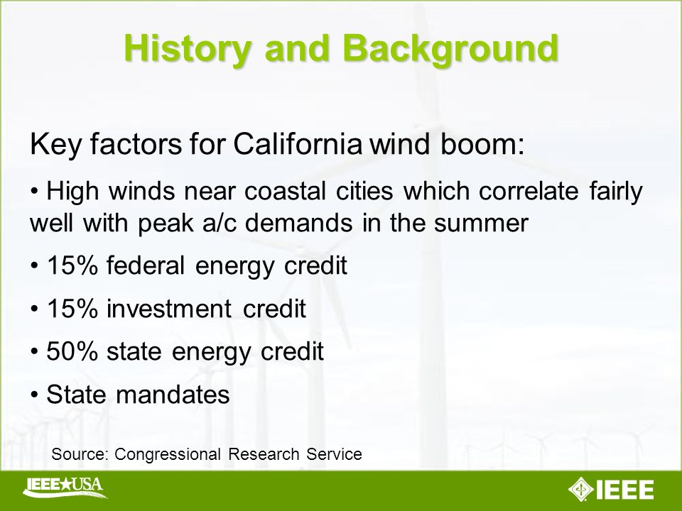 Key factors for California wind boom: High winds near coastal cities which correlate fairly well with peak a/c demands in the summer 15% federal energy credit 15% investment credit 50% state energy credit State mandates History and Background Source: Congressional Research Service