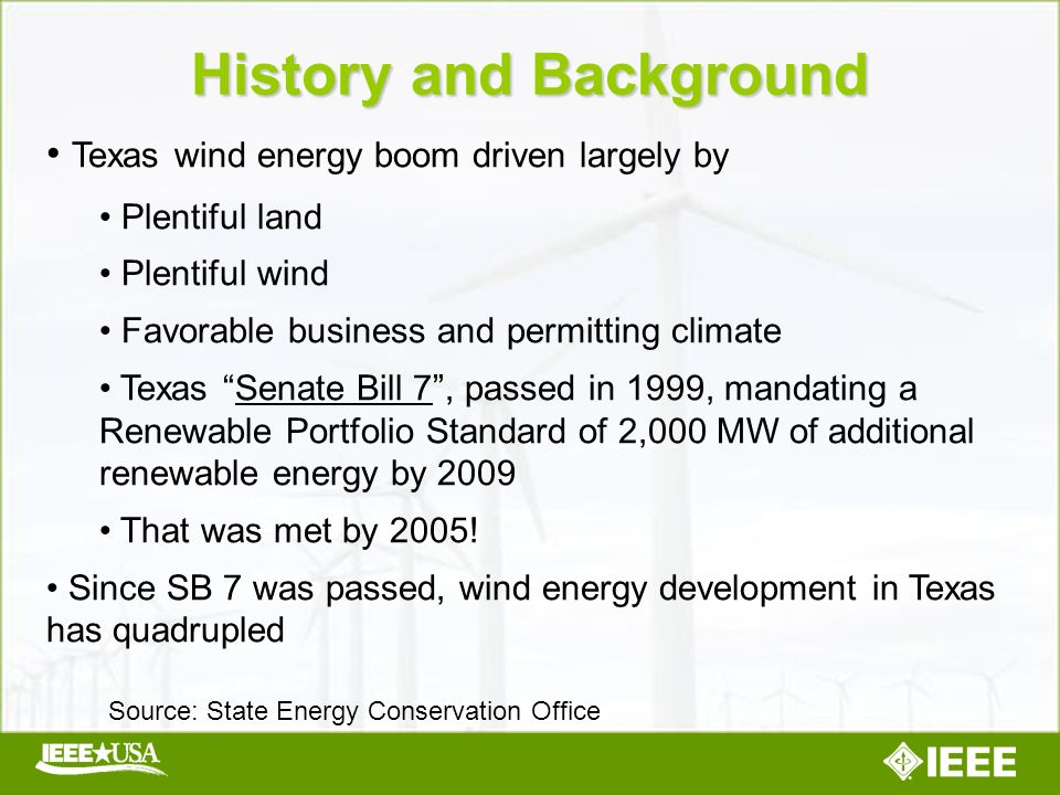 Texas wind energy boom driven largely by Plentiful land Plentiful wind Favorable business and permitting climate Texas Senate Bill 7, passed in 1999, mandating a Renewable Portfolio Standard of 2,000 MW of additional renewable energy by 2009 That was met by 2005.