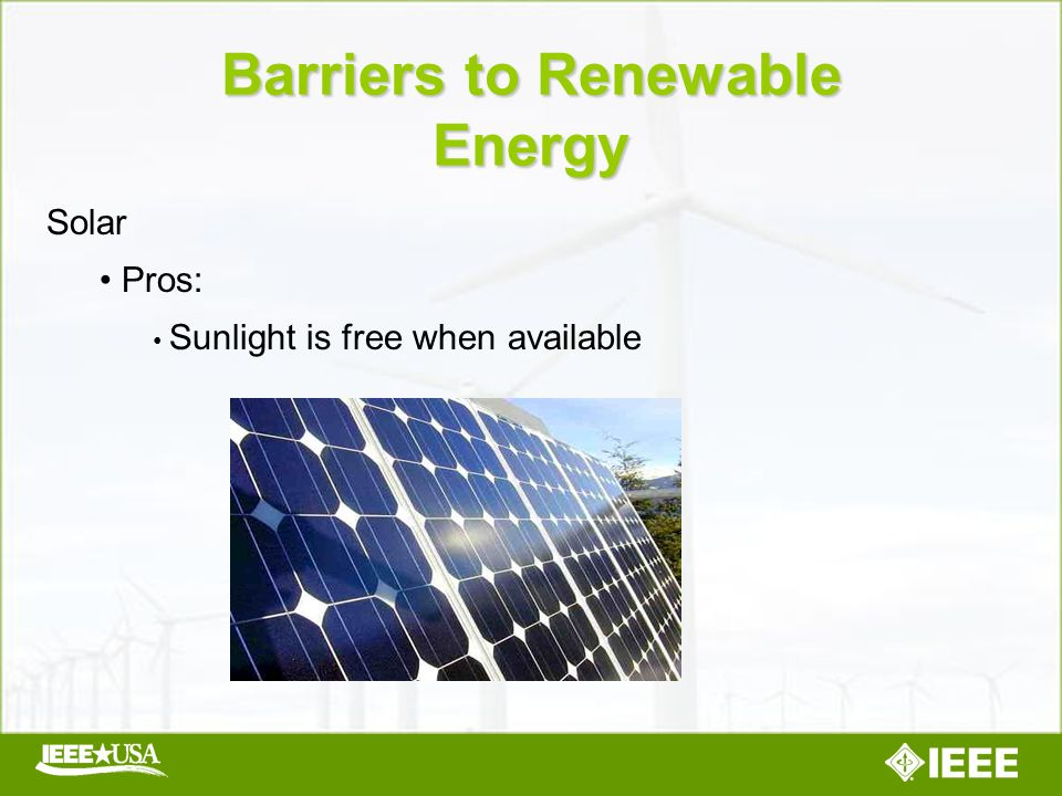 Solar Pros: Sunlight is free when available Barriers to Renewable Energy