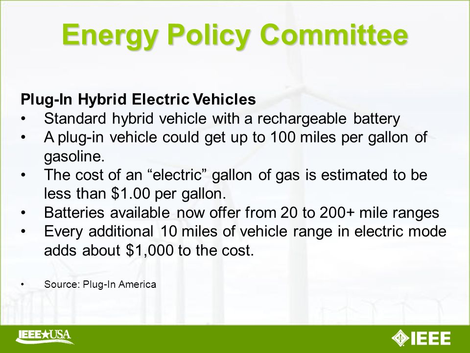Energy Policy Committee Plug-In Hybrid Electric Vehicles Standard hybrid vehicle with a rechargeable battery A plug-in vehicle could get up to 100 miles per gallon of gasoline.