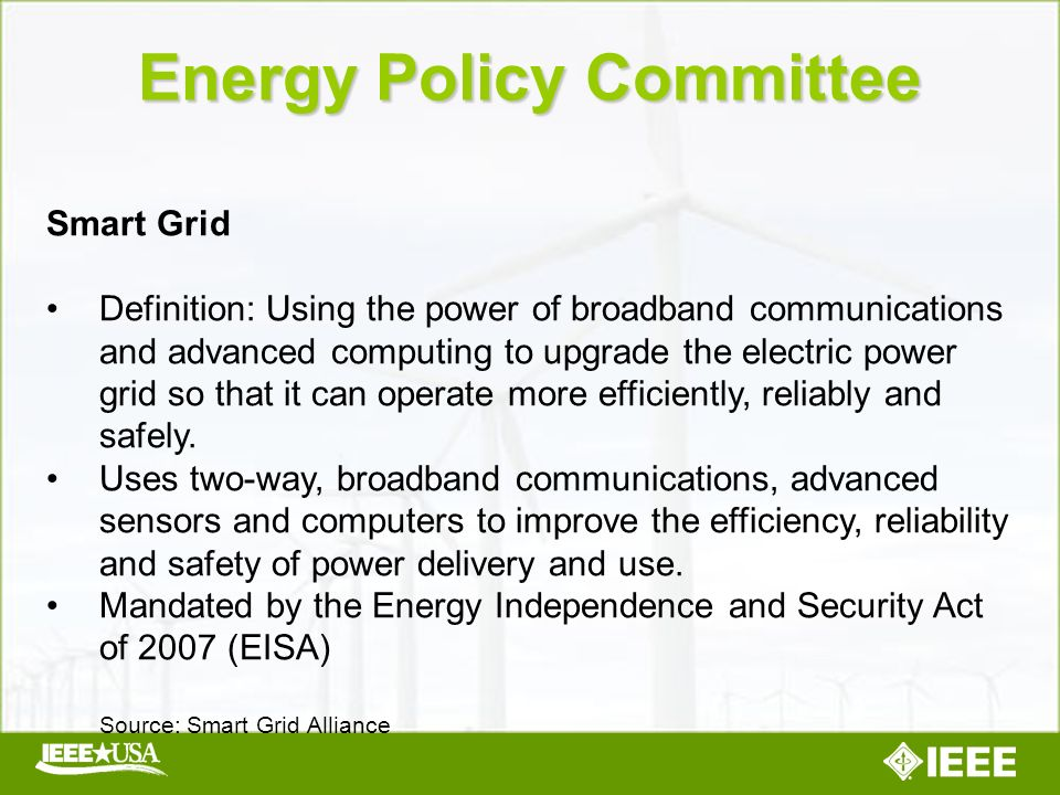 Energy Policy Committee Smart Grid Definition: Using the power of broadband communications and advanced computing to upgrade the electric power grid so that it can operate more efficiently, reliably and safely.