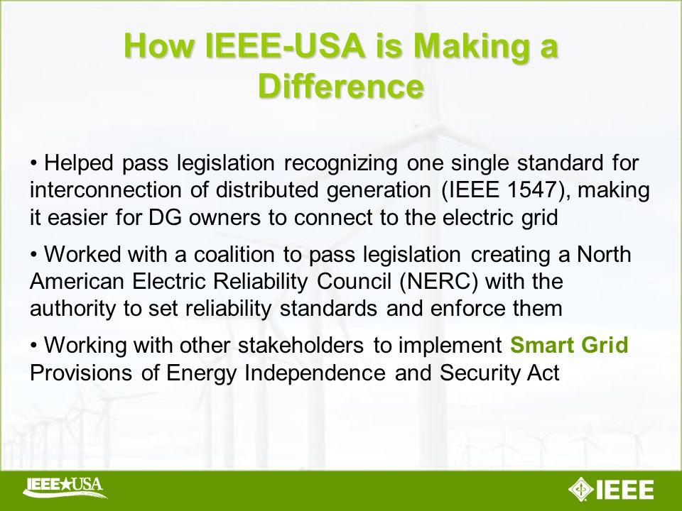 Helped pass legislation recognizing one single standard for interconnection of distributed generation (IEEE 1547), making it easier for DG owners to connect to the electric grid Worked with a coalition to pass legislation creating a North American Electric Reliability Council (NERC) with the authority to set reliability standards and enforce them Working with other stakeholders to implement Smart Grid Provisions of Energy Independence and Security Act How IEEE-USA is Making a Difference