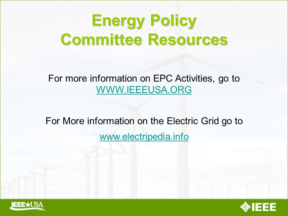 For more information on EPC Activities, go to WWW.IEEEUSA.ORG WWW.IEEEUSA.ORG For More information on the Electric Grid go to www.electripedia.info Energy Policy Committee Resources