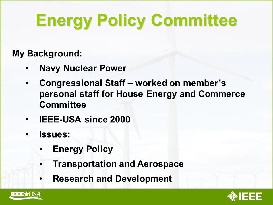 Energy Policy Committee My Background: Navy Nuclear Power Congressional Staff – worked on members personal staff for House Energy and Commerce Committee IEEE-USA since 2000 Issues: Energy Policy Transportation and Aerospace Research and Development