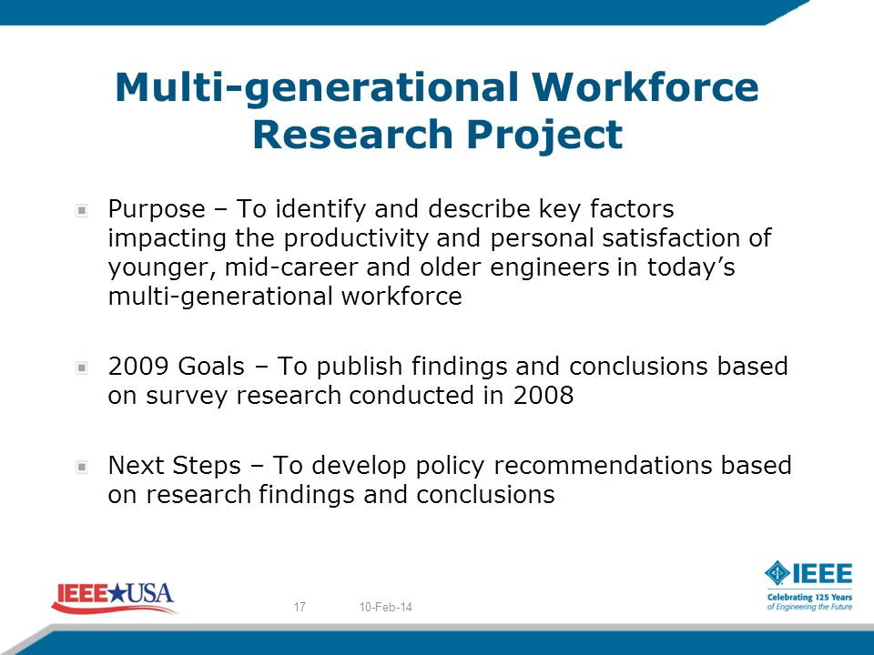 Multi-generational Workforce Research Project Purpose – To identify and describe key factors impacting the productivity and personal satisfaction of younger, mid-career and older engineers in todays multi-generational workforce 2009 Goals – To publish findings and conclusions based on survey research conducted in 2008 Next Steps – To develop policy recommendations based on research findings and conclusions 10-Feb-1417