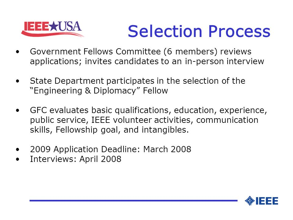 Selection Process _________________ Government Fellows Committee (6 members) reviews applications; invites candidates to an in-person interview State Department participates in the selection of the Engineering & Diplomacy Fellow GFC evaluates basic qualifications, education, experience, public service, IEEE volunteer activities, communication skills, Fellowship goal, and intangibles.