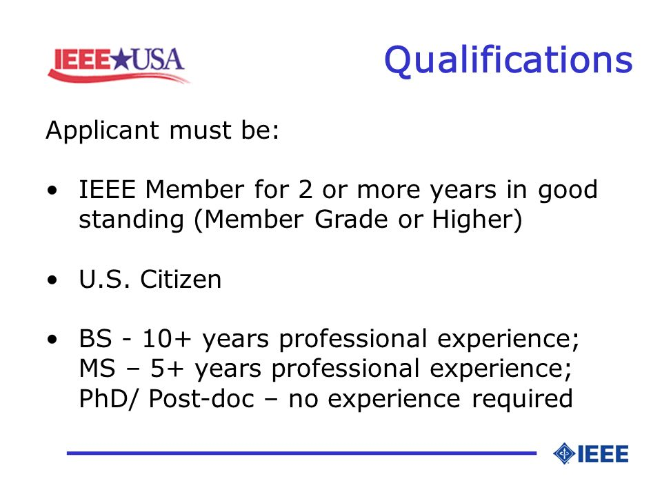 Qualifications _________________ Applicant must be: IEEE Member for 2 or more years in good standing (Member Grade or Higher) U.S.