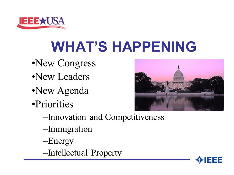 WHATS HAPPENING _________________ New Congress New Leaders New Agenda Priorities –Innovation and Competitiveness –Immigration –Energy –Intellectual Property