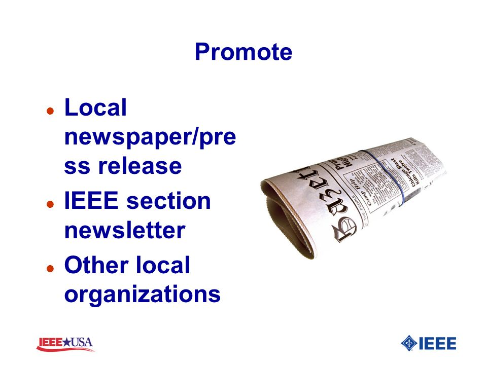 Promote l Local newspaper/pre ss release l IEEE section newsletter l Other local organizations