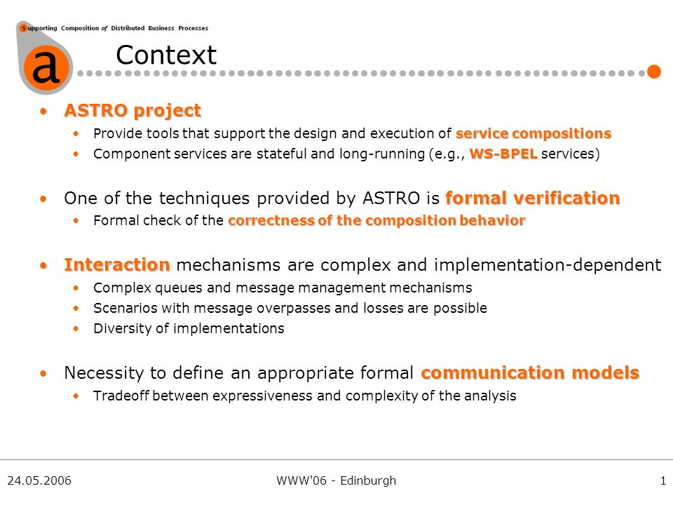 24.05.2006WWW 06 - Edinburgh Context ASTRO projectASTRO project service compositionsProvide tools that support the design and execution of service compositions WS-BPELComponent services are stateful and long-running (e.g., WS-BPEL services) formal verificationOne of the techniques provided by ASTRO is formal verification correctness of the composition behaviorFormal check of the correctness of the composition behavior InteractionInteraction mechanisms are complex and implementation-dependent Complex queues and message management mechanisms Scenarios with message overpasses and losses are possible Diversity of implementations communication modelsNecessity to define an appropriate formal communication models Tradeoff between expressiveness and complexity of the analysis 1