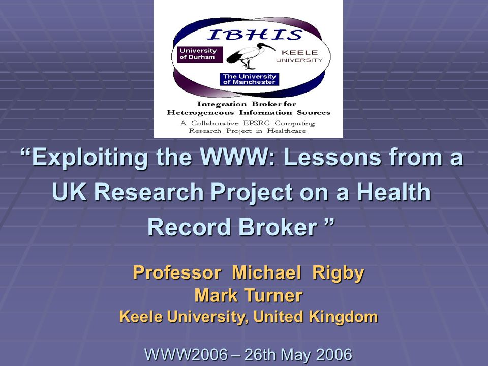 WWW2006 – Impact of the Web on HealthMichael Rigby and Mark Turner Hospital Record (includes X-Rays, scans, nursing) Birth to Death Genetic records New and more investigations Pervasive technologies (continuous monitoring) Personalised prescribing Longevity Social Care Social Care Other Agencies Boundaries are Inevitable Primary Care Record