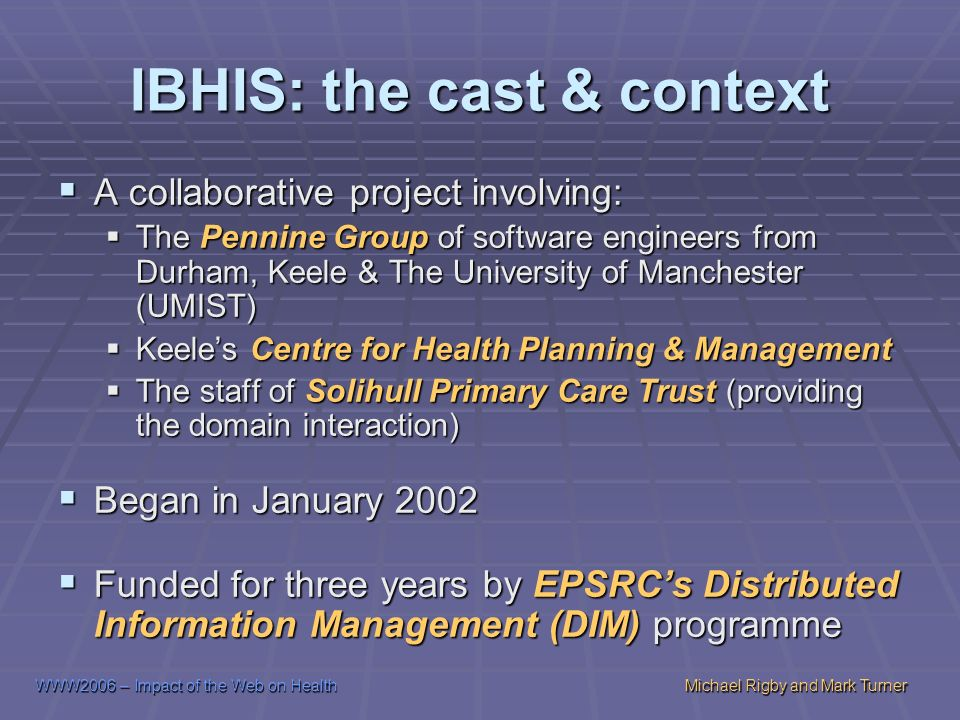 WWW2006 – Impact of the Web on HealthMichael Rigby and Mark Turner IBHIS: the cast & context A collaborative project involving: A collaborative project involving: The Pennine Group of software engineers from Durham, Keele & The University of Manchester (UMIST) The Pennine Group of software engineers from Durham, Keele & The University of Manchester (UMIST) Keeles Centre for Health Planning & Management Keeles Centre for Health Planning & Management The staff of Solihull Primary Care Trust (providing the domain interaction) The staff of Solihull Primary Care Trust (providing the domain interaction) Began in January 2002 Began in January 2002 Funded for three years by EPSRCs Distributed Information Management (DIM) programme Funded for three years by EPSRCs Distributed Information Management (DIM) programme