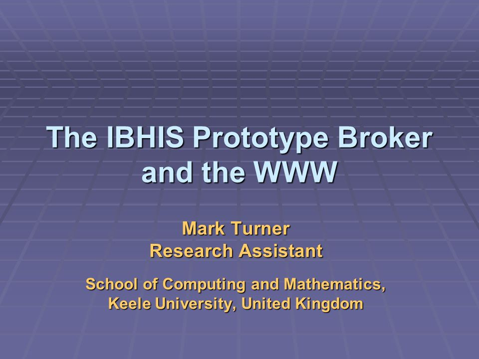 The IBHIS Prototype Broker and the WWW Mark Turner Research Assistant School of Computing and Mathematics, Keele University, United Kingdom
