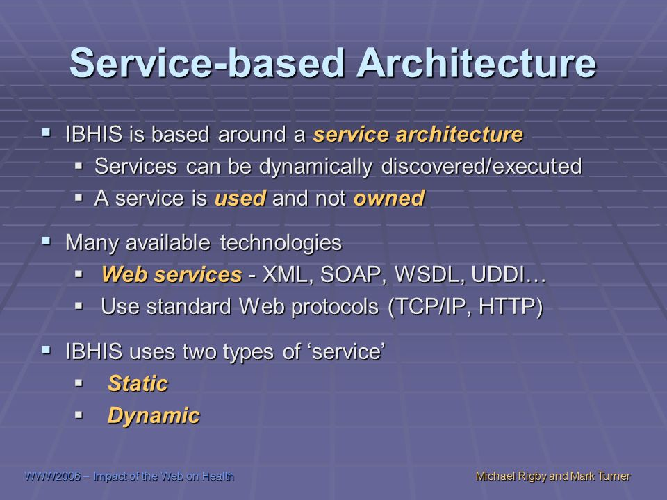 WWW2006 – Impact of the Web on HealthMichael Rigby and Mark Turner Service-based Architecture IBHIS is based around a service architecture IBHIS is based around a service architecture Services can be dynamically discovered/executed Services can be dynamically discovered/executed A service is used and not owned A service is used and not owned Many available technologies Many available technologies Web services - XML, SOAP, WSDL, UDDI… Web services - XML, SOAP, WSDL, UDDI… Use standard Web protocols (TCP/IP, HTTP) Use standard Web protocols (TCP/IP, HTTP) IBHIS uses two types of service IBHIS uses two types of service Static Static Dynamic Dynamic