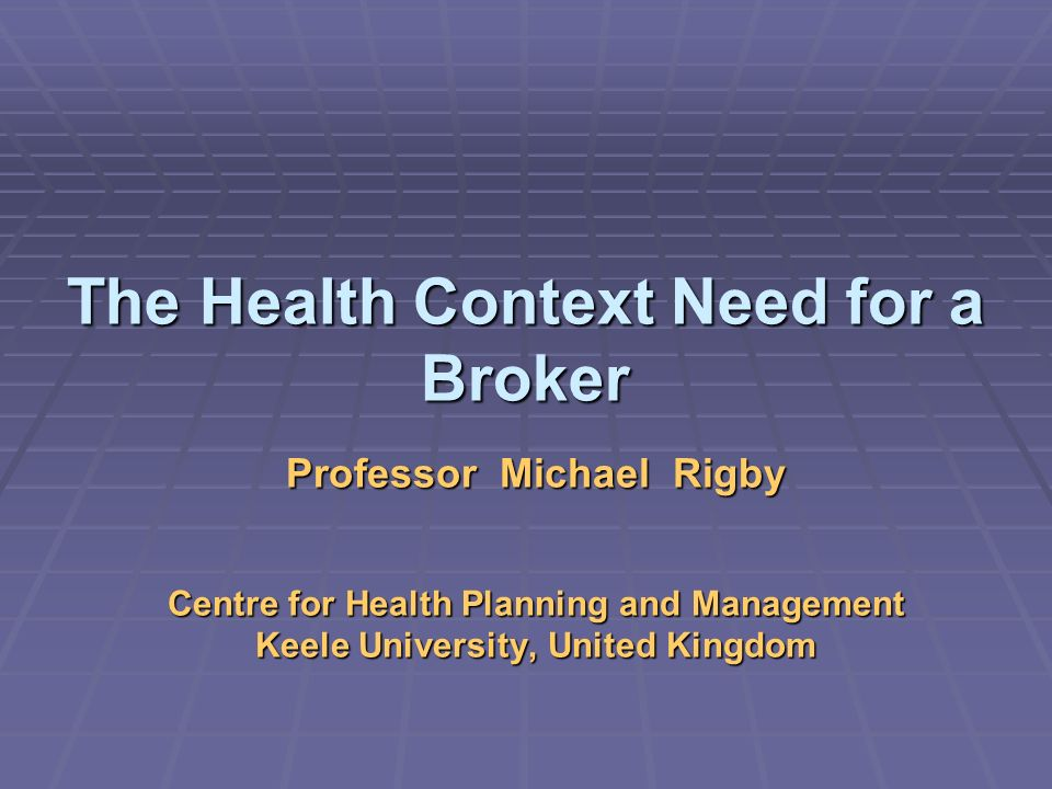 The Health Context Need for a Broker Professor Michael Rigby Centre for Health Planning and Management Keele University, United Kingdom