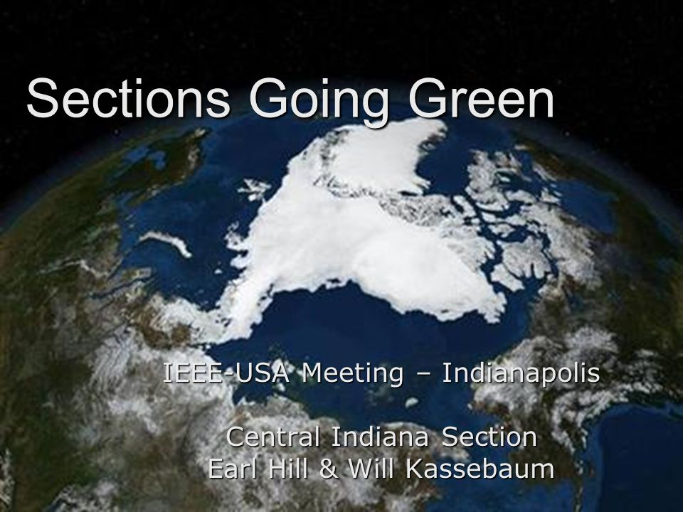 Sections Going Green IEEE-USA Meeting – Indianapolis Central Indiana Section Earl Hill & Will Kassebaum