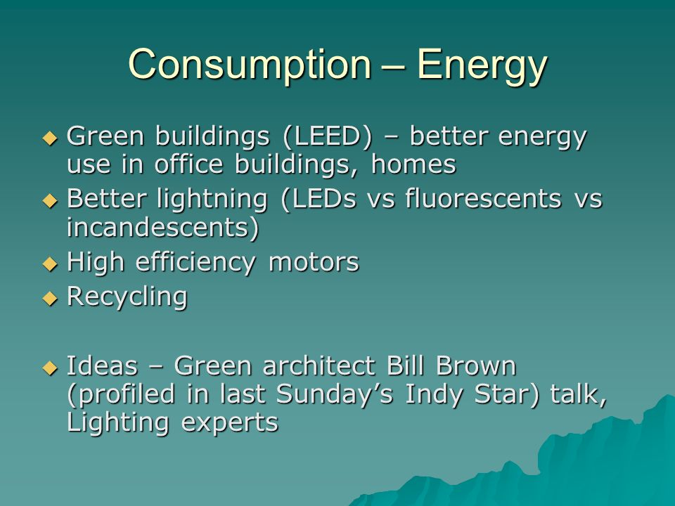 Consumption – Energy Green buildings (LEED) – better energy use in office buildings, homes Green buildings (LEED) – better energy use in office buildings, homes Better lightning (LEDs vs fluorescents vs incandescents) Better lightning (LEDs vs fluorescents vs incandescents) High efficiency motors High efficiency motors Recycling Recycling Ideas – Green architect Bill Brown (profiled in last Sundays Indy Star) talk, Lighting experts Ideas – Green architect Bill Brown (profiled in last Sundays Indy Star) talk, Lighting experts