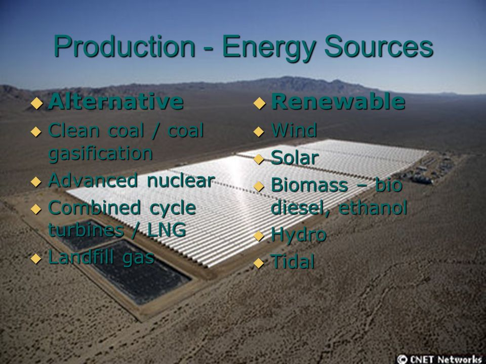 Production - Energy Sources Alternative Alternative Clean coal / coal gasification Clean coal / coal gasification Advanced nuclear Advanced nuclear Combined cycle turbines / LNG Combined cycle turbines / LNG Landfill gas Landfill gas Renewable Renewable Wind Wind Solar Solar Biomass – bio diesel, ethanol Biomass – bio diesel, ethanol Hydro Hydro Tidal Tidal
