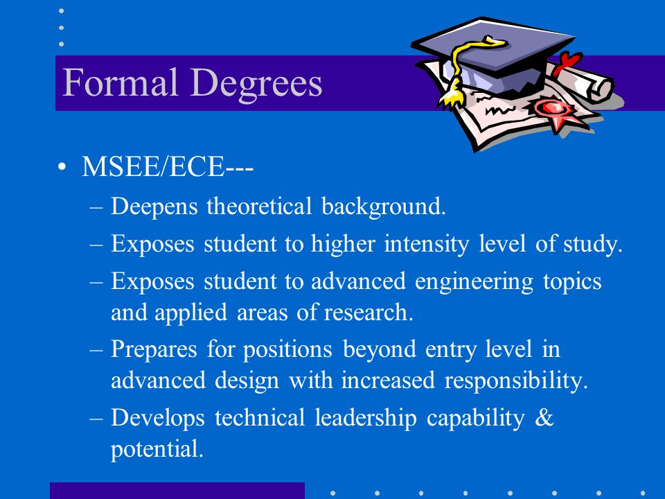 Formal Degrees MSEE/ECE--- –Deepens theoretical background.