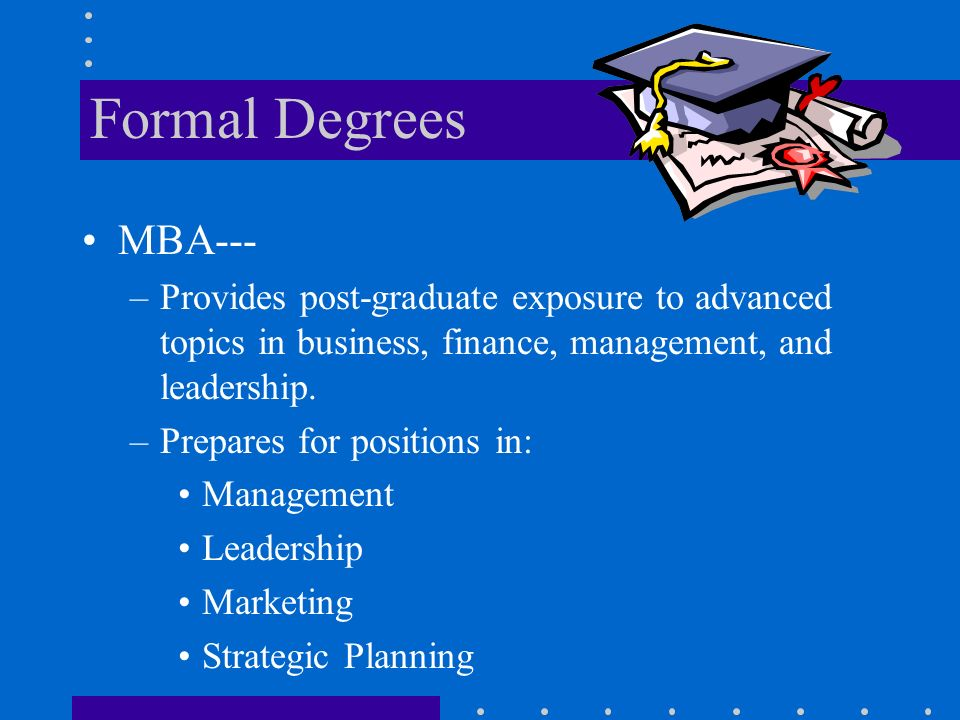 Formal Degrees MBA--- –Provides post-graduate exposure to advanced topics in business, finance, management, and leadership.